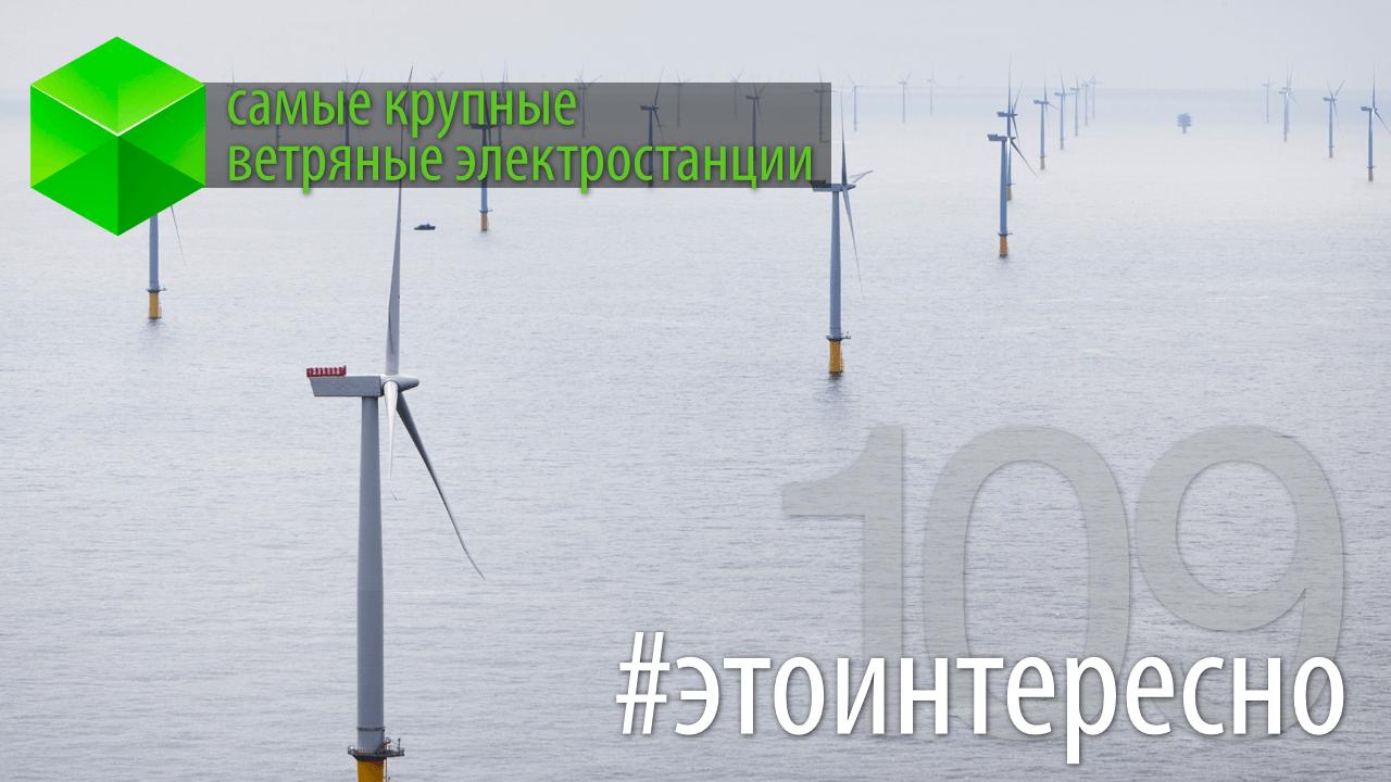 #этоинтересно | Самые крупные ветряные электростанции