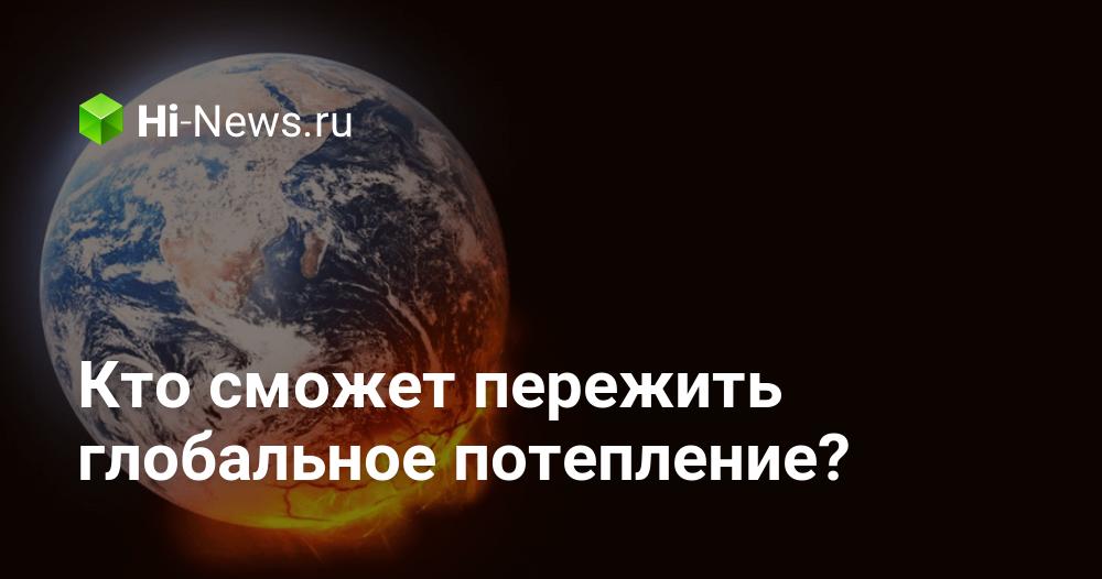 Кто сможет пережить глобальное потепление? | Hi-News.ru