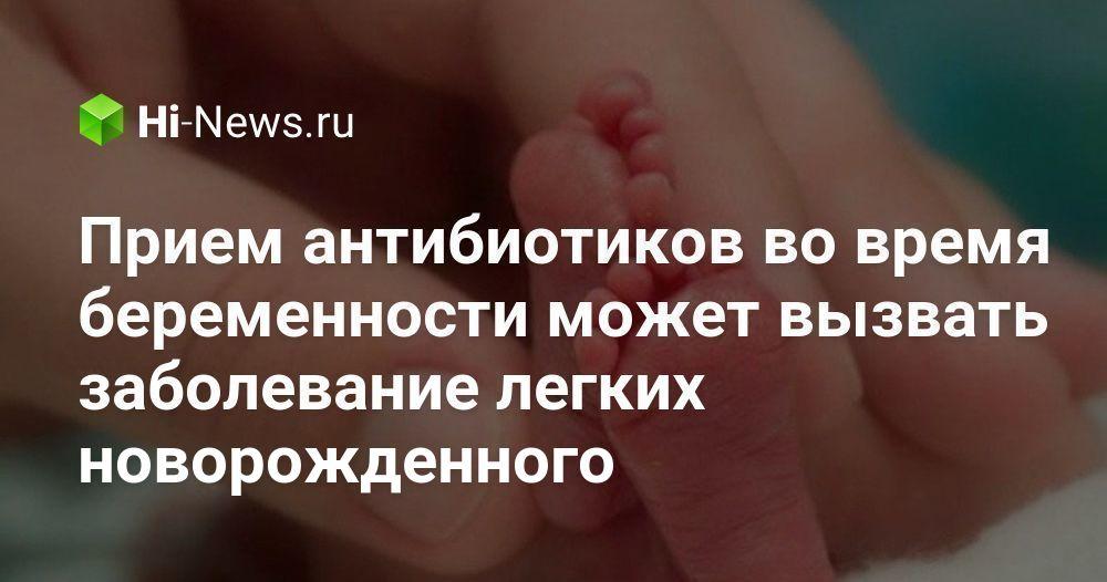 Прием антибиотиков во время беременности может вызвать заболевание легких новорожденного