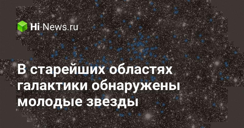 В старейших областях галактики обнаружены молодые звезды