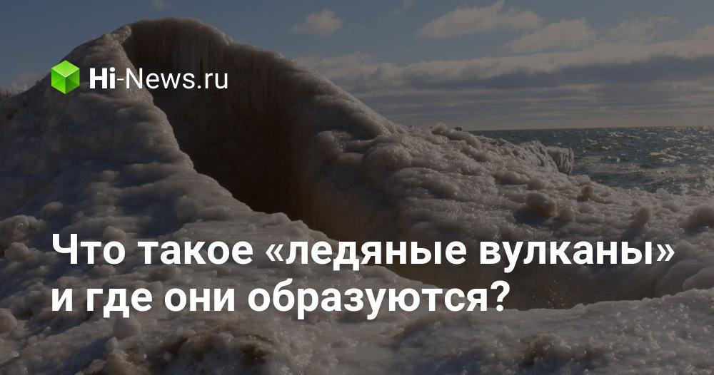 Что такое «ледяные вулканы» и где они образуются?