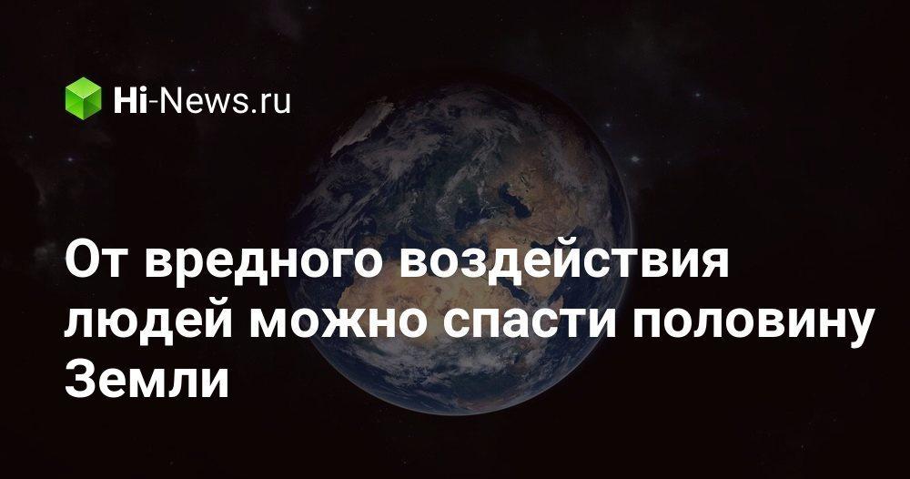 От вредного воздействия людей можно спасти половину Земли