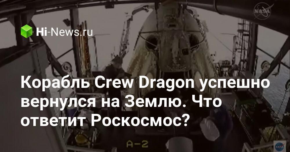 Корабль Crew Dragon успешно вернулся на Землю. Что ответит Роскосмос?