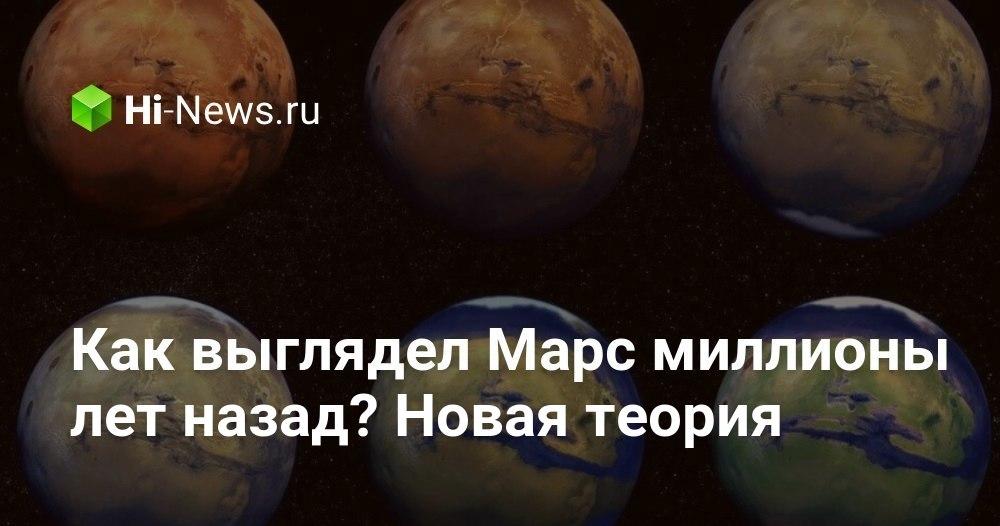 Как выглядел Марс миллионы лет назад? Новая теория