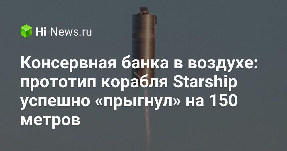 Консервная банка в воздухе: прототип корабля Starship успешно «прыгнул» на 150 метров