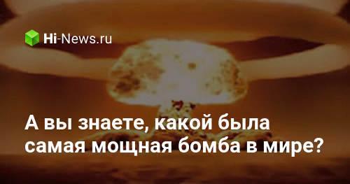 А вы знаете, какой была самая мощная бомба в мире?