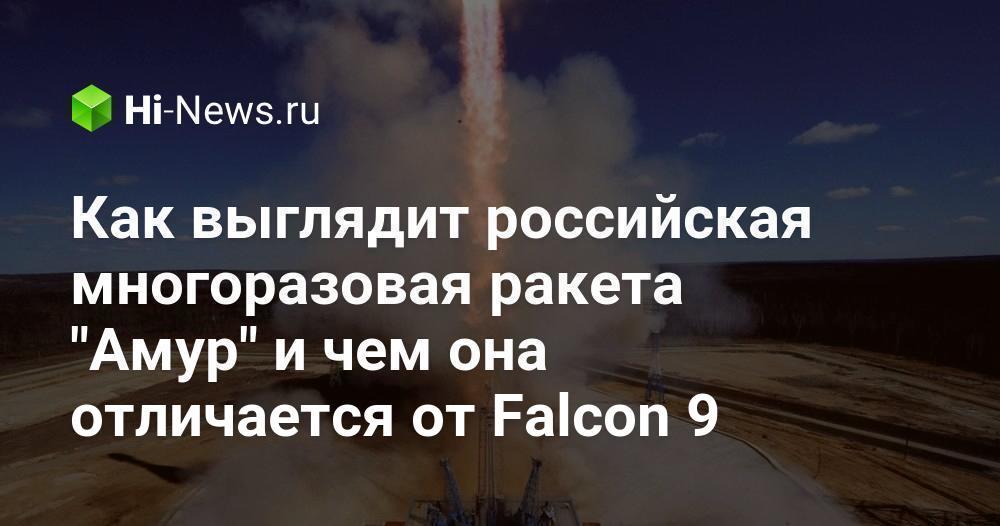 Как выглядит российская многоразовая ракета «Амур» и чем она отличается от Falcon 9