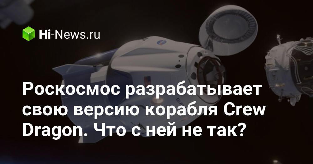 Роскосмос разрабатывает свою версию корабля Crew Dragon. Что с ней не так?