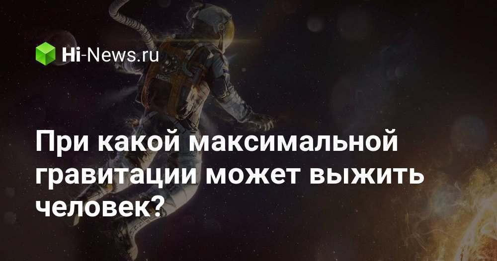 При какой максимальной гравитации может выжить человек?