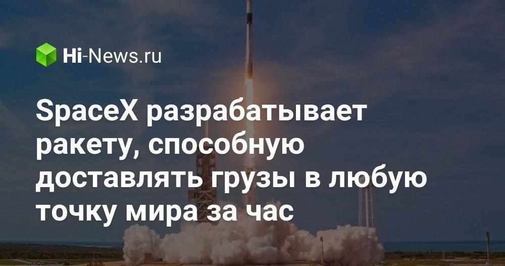 SpaceX разрабатывает ракету, способную доставлять грузы в любую точку мира за час