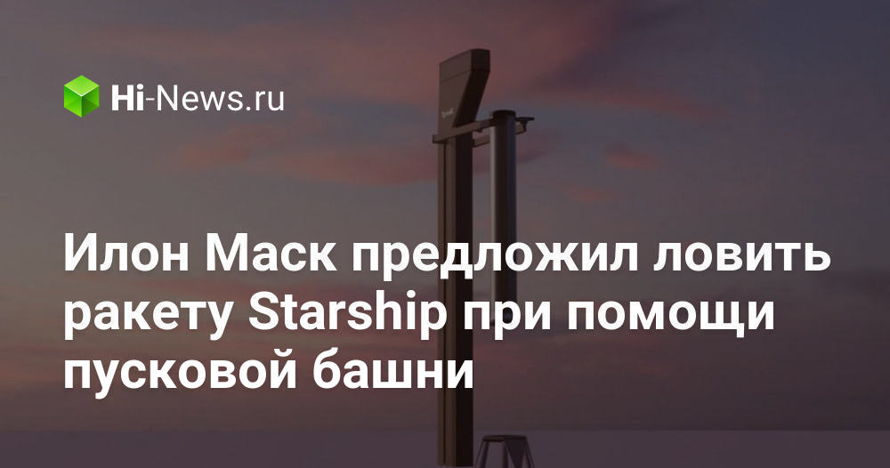 Илон Маск предложил ловить ракету Starship при помощи пусковой башни