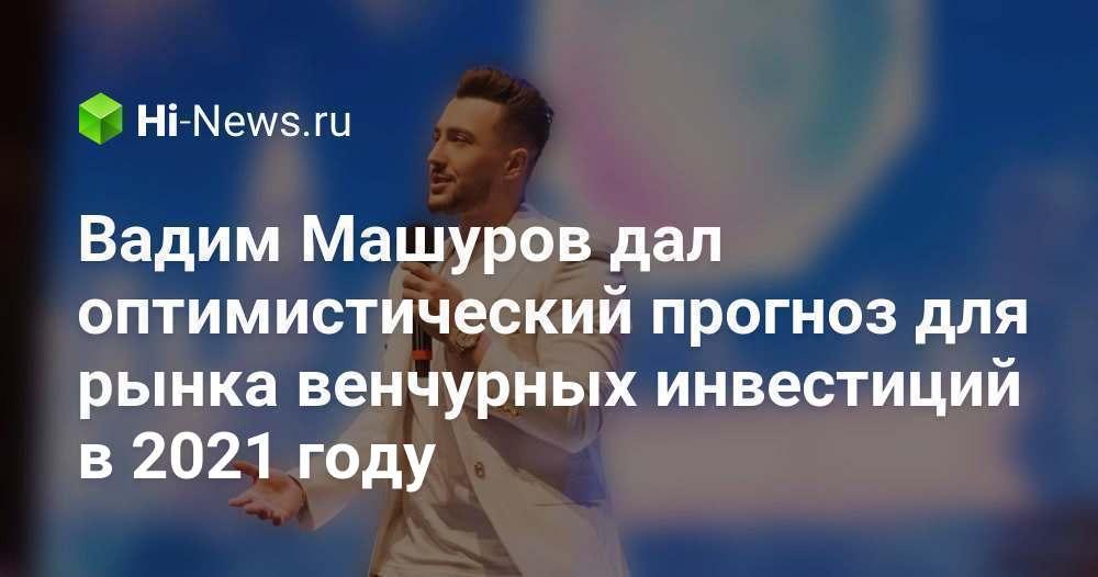 Вадим Машуров дал оптимистический прогноз для рынка венчурных инвестиций в 2021 году