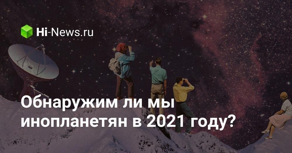 Обнаружим ли мы инопланетян в 2021 году?