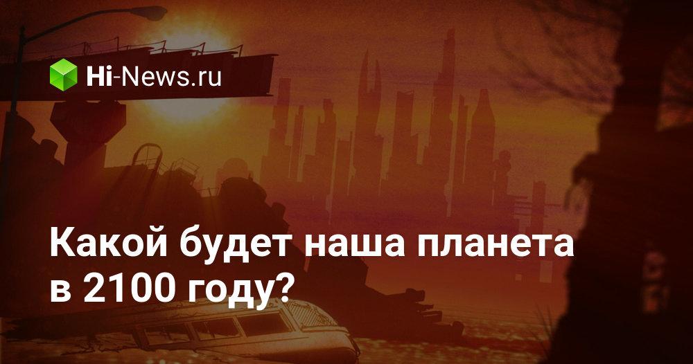 Какой будет наша планета в 2100 году?