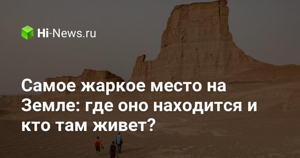 Самое жаркое место на Земле: где оно находится и кто там живет?