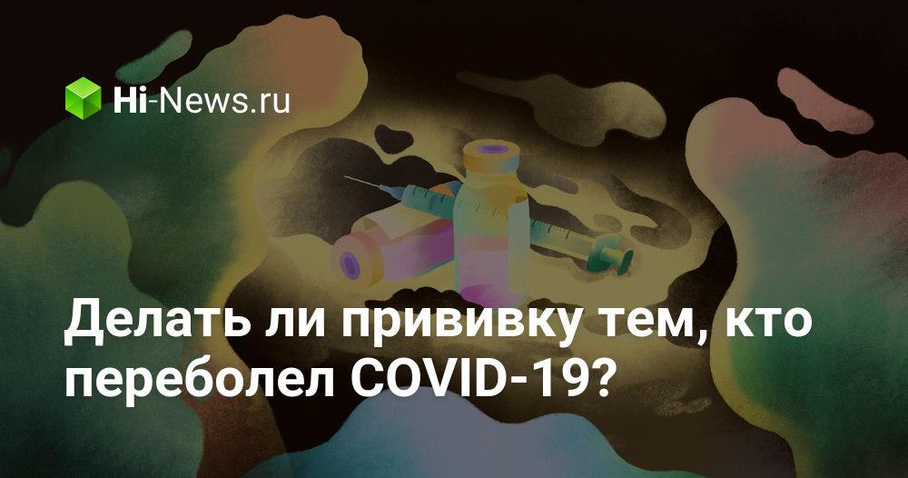 Делать ли прививку тем, кто переболел COVID-19?