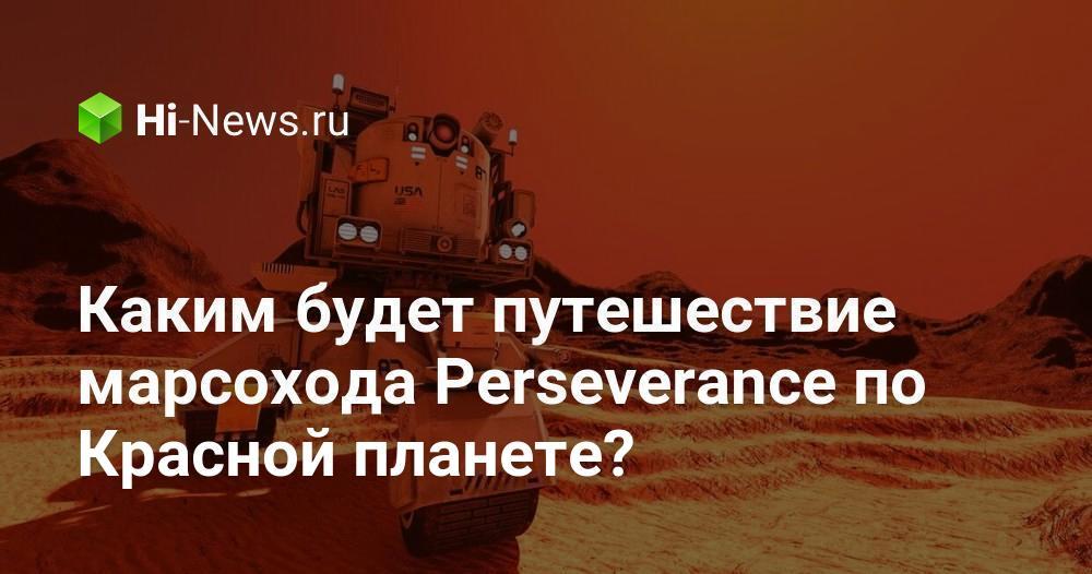 Каким будет путешествие марсохода Perseverance по Красной планете?