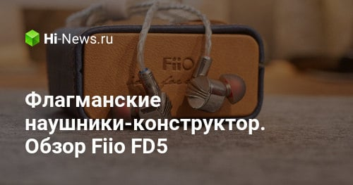 Флагманские наушники-конструктор. Обзор Fiio FD5