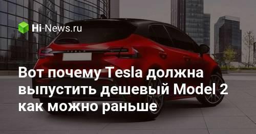 Вот почему Tesla должна выпустить дешевый Model 2 как можно раньше - Hi-News.ru