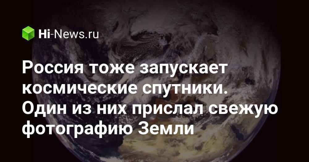 Россия тоже запускает космические спутники. Один из них прислал свежую фотографию Земли