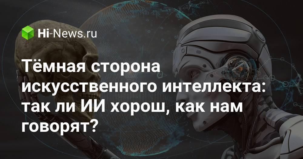 Тёмная сторона искусственного интеллекта: так ли ИИ хорош, как нам говорят? - Hi-News.ru