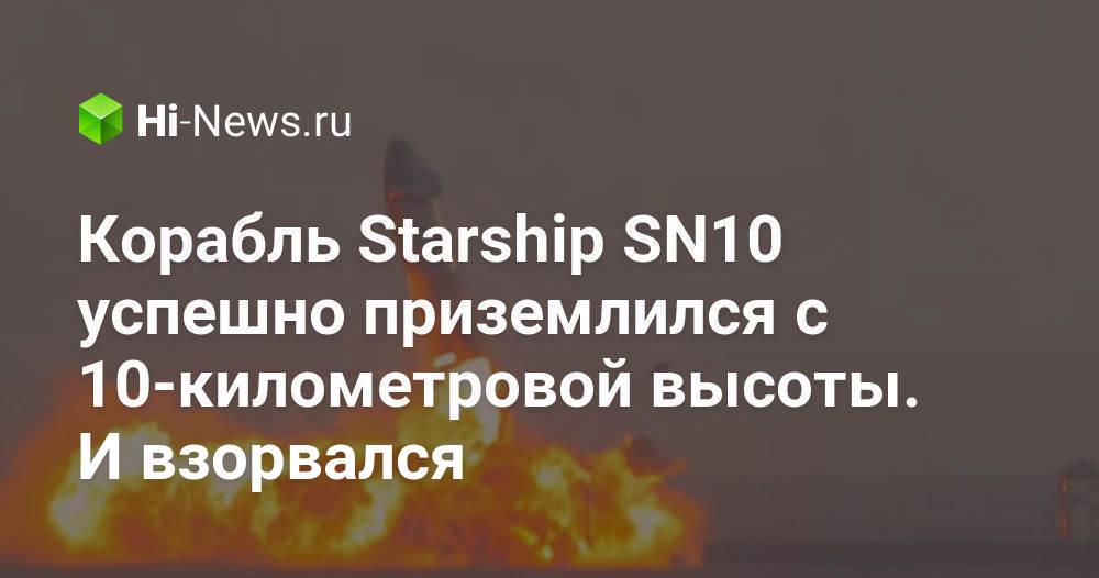 Корабль Starship SN10 успешно приземлился с 10-километровой высоты. И взорвался