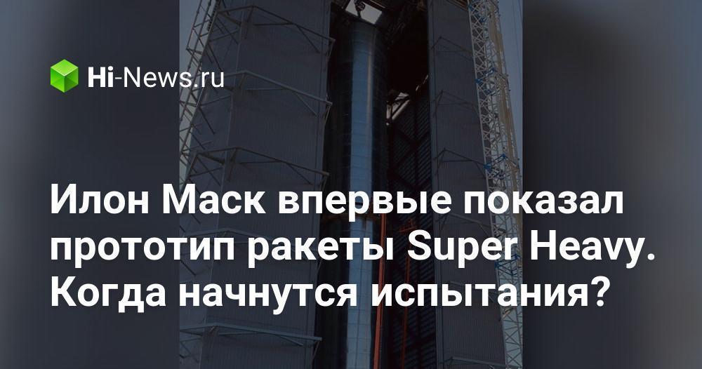 Илон Маск впервые показал прототип ракеты Super Heavy. Когда начнутся испытания?