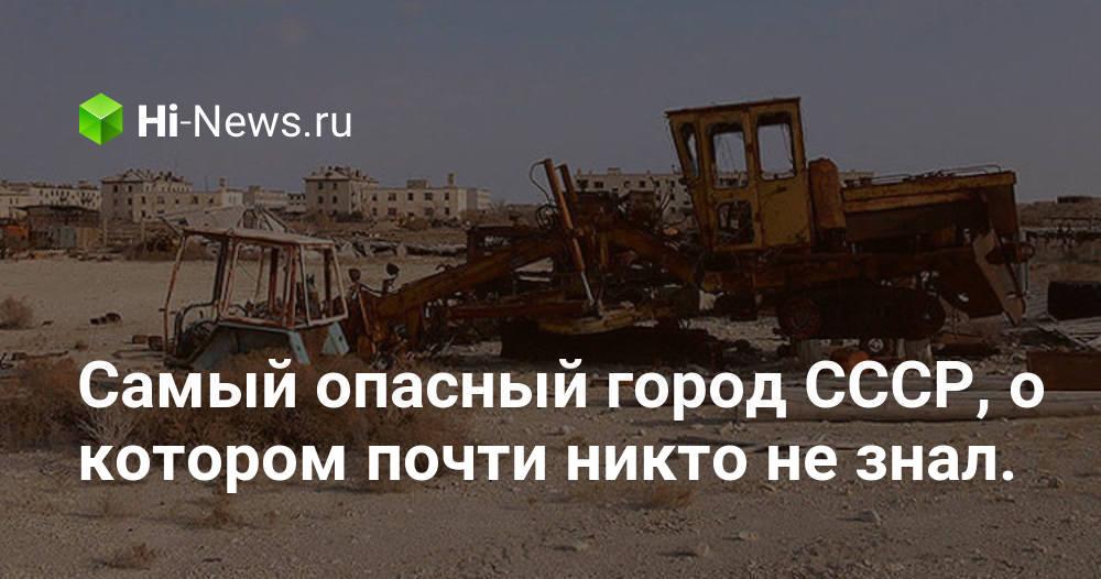 Самый опасный город СССР, о котором почти никто не знал — Аральск-7 (Кантубек)