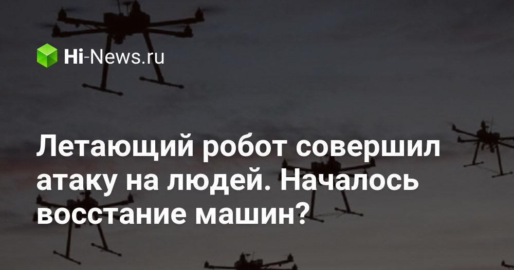 Летающий робот совершил атаку на людей. Началось восстание машин? - Hi-News.ru