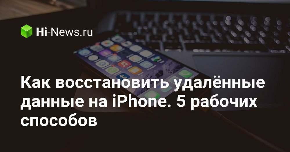 Как восстановить удалённые данные на iPhone. 5 рабочих способов