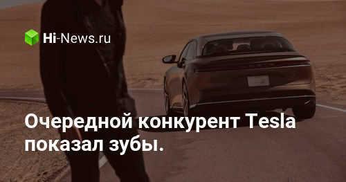 Очередной конкурент Tesla показал зубы. Его создал бывший работник компании - Hi-News.ru