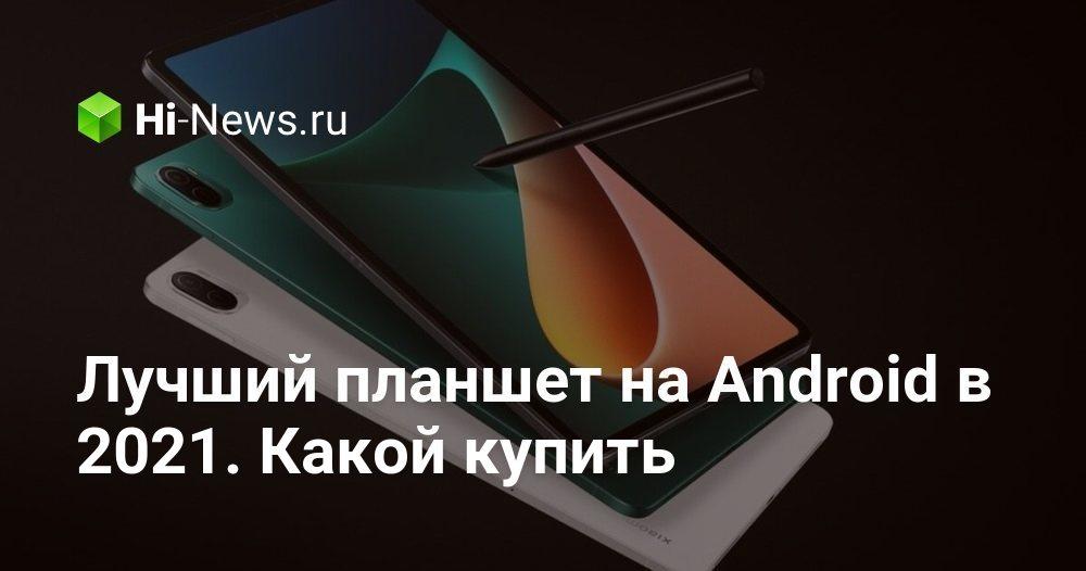 Лучший планшет на Android в 2021. Какой купить - Hi-News.ru
