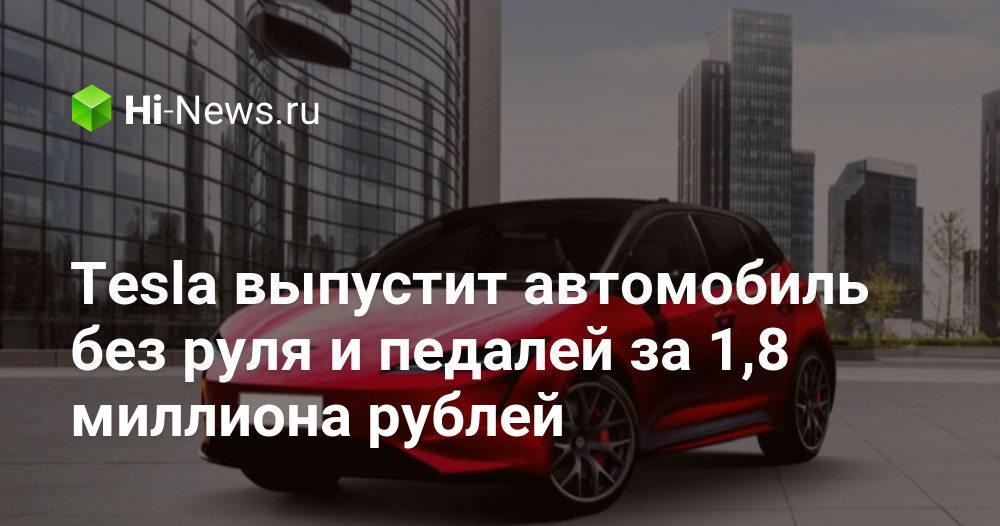 Tesla выпустит автомобиль без руля и педалей за 1,8 миллиона рублей - Hi-News.ru