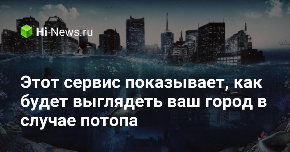 Этот сервис показывает, как будет выглядеть ваш город в случае потопа - Hi-News.ru